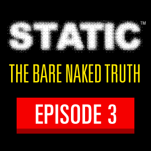 STATIC Episode 3: The Bare Naked Truth
