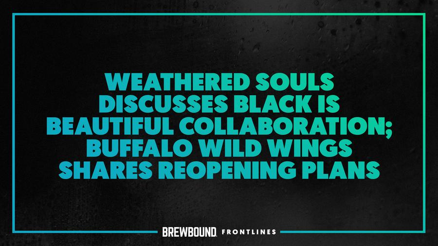 Brewbound Frontlines: Weathered Souls on Black is Beautiful Collab; Buffalo Wild Wings on Reopening